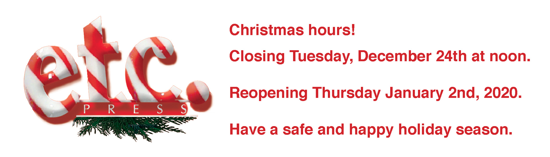 Christmas hours!   Closed Friday December 21 at 5pm, reopening Wednesday January 2nd, 2019 at 8:30 am. Have a safe and happy holiday season.